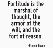 Fortitude is the marshal of thought, the armor of the will, and the fort of reason. by Quotr