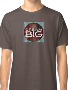 Dream BIG! Classic T-Shirt