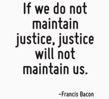 If we do not maintain justice, justice will not maintain us. by Quotr