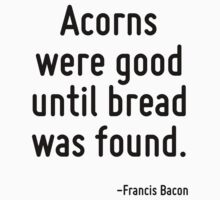 Acorns were good until bread was found. by Quotr