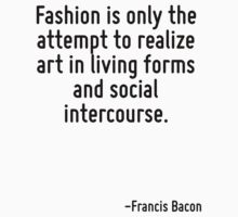 Fashion is only the attempt to realize art in living forms and social intercourse. by Quotr