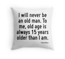 I will never be an old man. To me, old age is always 15 years older than I am. Throw Pillow