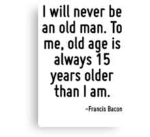 I will never be an old man. To me, old age is always 15 years older than I am. Canvas Print