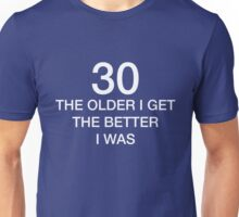 30 Older I Get The Better I Was 30th Birthday Funny T-Shirt Unisex T-Shirt