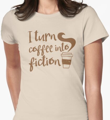 I turn coffee into FICTION Womens Fitted T-Shirt