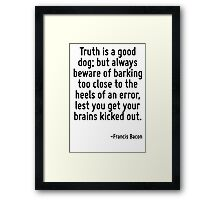 Truth is a good dog; but always beware of barking too close to the heels of an error, lest you get your brains kicked out. Framed Print