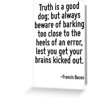 Truth is a good dog; but always beware of barking too close to the heels of an error, lest you get your brains kicked out. Greeting Card