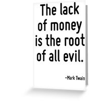 The lack of money is the root of all evil. Greeting Card
