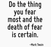 Do the thing you fear most and the death of fear is certain. by Quotr