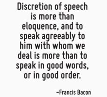 Discretion of speech is more than eloquence, and to speak agreeably to him with whom we deal is more than to speak in good words, or in good order. by Quotr