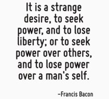 It is a strange desire, to seek power, and to lose liberty; or to seek power over others, and to lose power over a man's self. by Quotr