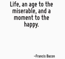 Life, an age to the miserable, and a moment to the happy. T-Shirt