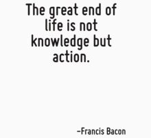 The great end of life is not knowledge but action. by Quotr