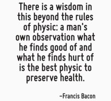 There is a wisdom in this beyond the rules of physic: a man's own observation what he finds good of and what he finds hurt of is the best physic to preserve health. T-Shirt