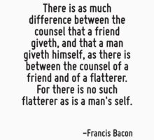 There is as much difference between the counsel that a friend giveth, and that a man giveth himself, as there is between the counsel of a friend and of a flatterer. For there is no such flatterer as  by Quotr