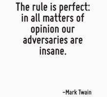 The rule is perfect: in all matters of opinion our adversaries are insane. by Quotr