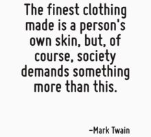 The finest clothing made is a person's own skin, but, of course, society demands something more than this. by Quotr