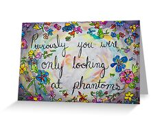 previously you were only looking at phantoms Greeting Card