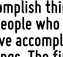 There are basically two types of people. People who accomplish things, and people who claim to have accomplished things. The first group is less crowded. Sticker