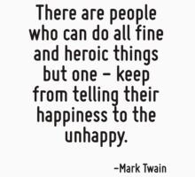 There are people who can do all fine and heroic things but one - keep from telling their happiness to the unhappy. by Quotr