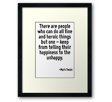 There are people who can do all fine and heroic things but one - keep from telling their happiness to the unhappy. Framed Print