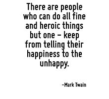 There are people who can do all fine and heroic things but one - keep from telling their happiness to the unhappy. Photographic Print