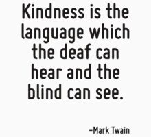 Kindness is the language which the deaf can hear and the blind can see. by Quotr