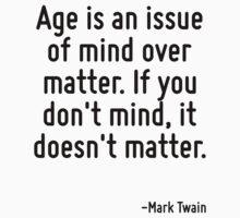 Age is an issue of mind over matter. If you don't mind, it doesn't matter. by Quotr