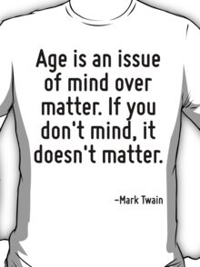 Age is an issue of mind over matter. If you don't mind, it doesn't matter. T-Shirt
