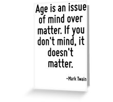 Age is an issue of mind over matter. If you don't mind, it doesn't matter. Greeting Card