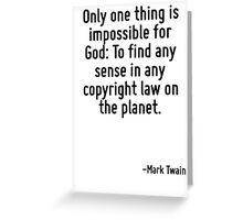 Only one thing is impossible for God: To find any sense in any copyright law on the planet. Greeting Card