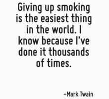 Giving up smoking is the easiest thing in the world. I know because I've done it thousands of times. by Quotr