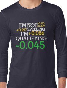 I'm not speeding ! I'm qualifying ! (2) Long Sleeve T-Shirt