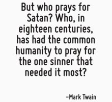 But who prays for Satan? Who, in eighteen centuries, has had the common humanity to pray for the one sinner that needed it most? by Quotr