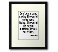 Don't go around saying the world owes you a living. The world owes you nothing. It was here first. Framed Print