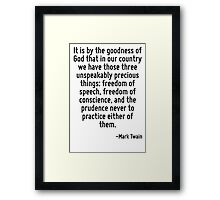 It is by the goodness of God that in our country we have those three unspeakably precious things: freedom of speech, freedom of conscience, and the prudence never to practice either of them. Framed Print