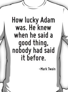 How lucky Adam was. He knew when he said a good thing, nobody had said it before. T-Shirt