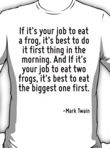 If it's your job to eat a frog, it's best to do it first thing in the morning. And If it's your job to eat two frogs, it's best to eat the biggest one first. T-Shirt