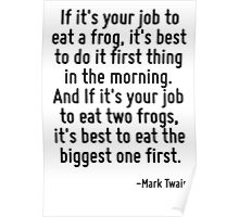 If it's your job to eat a frog, it's best to do it first thing in the morning. And If it's your job to eat two frogs, it's best to eat the biggest one first. Poster