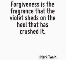 Forgiveness is the fragrance that the violet sheds on the heel that has crushed it. T-Shirt
