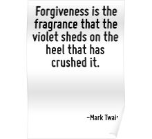Forgiveness is the fragrance that the violet sheds on the heel that has crushed it. Poster
