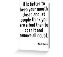 It is better to keep your mouth closed and let people think you are a fool than to open it and remove all doubt. Greeting Card