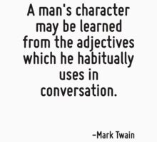 A man's character may be learned from the adjectives which he habitually uses in conversation. by Quotr