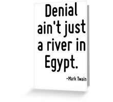Denial ain't just a river in Egypt. Greeting Card