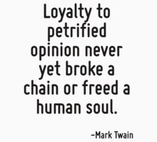 Loyalty to petrified opinion never yet broke a chain or freed a human soul. by Quotr