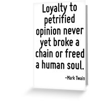 Loyalty to petrified opinion never yet broke a chain or freed a human soul. Greeting Card