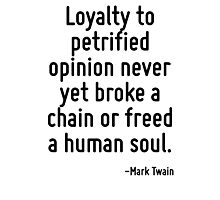 Loyalty to petrified opinion never yet broke a chain or freed a human soul. Photographic Print