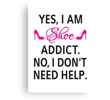 Yes, I am shoe addict. No, I don't need help. Canvas Print