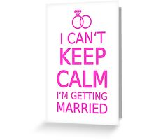 I can't keep calm, I am getting married Greeting Card