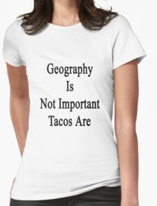 Geography Is Not Important Tacos Are  Womens Fitted T-Shirt